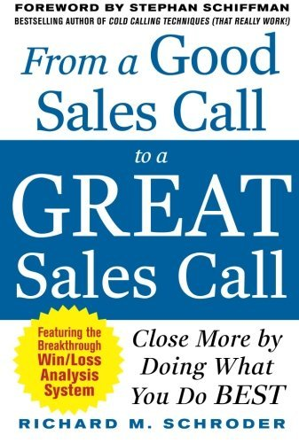 Richard M. Schroder From A Good Sales Call To A Great Sales Call Close More By Doing What You Do Best