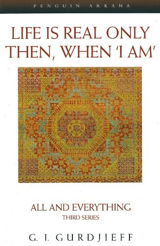 G. I. Gurdjieff Life Is Real Only Then When 'i Am' All And Everything Third Series Revised