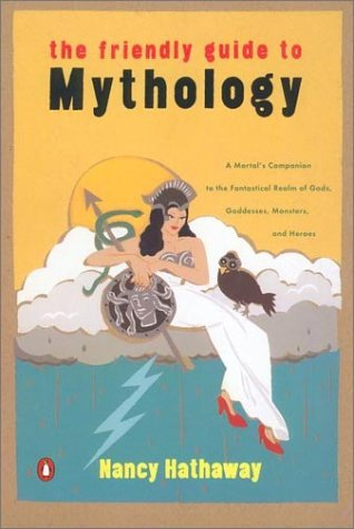Nancy Hathaway The Friendly Guide To Mythology A Mortal's Companion To The Fantastical Realm Of