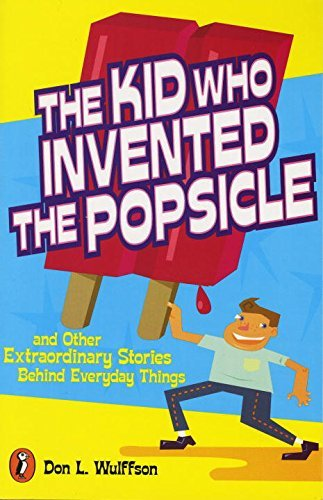 Don L. Wulffson The Kid Who Invented The Popsicle And Other Surprising Stories About Inventions