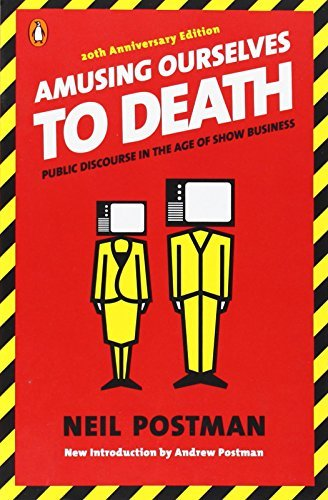 Neil Postman Amusing Ourselves To Death Public Discourse In The Age Of Show Business