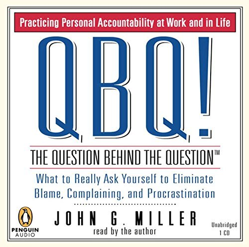 John G. Miller Qbq! The Question Behind The Question Practicing Personal Accountability At Work And In