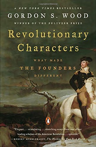Gordon S. Wood Revolutionary Characters What Made The Founders Different