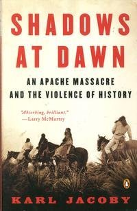 Karl Jacoby Shadows At Dawn An Apache Massacre And The Violence Of History