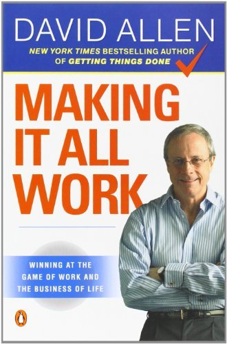 David Allen Making It All Work Winning At The Game Of Work And The Business Of L