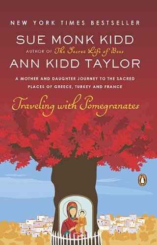 Sue Monk Kidd Traveling With Pomegranates A Mother And Daughter Journey To The Sacred Place