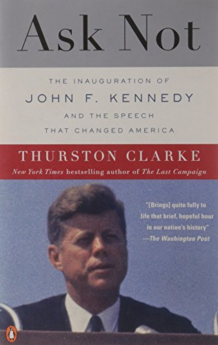 Thurston Clarke Ask Not The Inauguration Of John F. Kennedy And The Speec