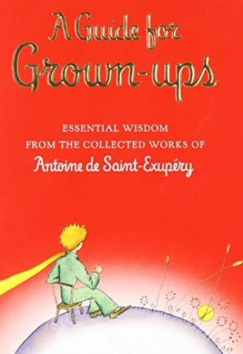 Antoine De Saint Exupery A Guide For Grown Ups Essential Wisdom From The Collected Works Of Anto