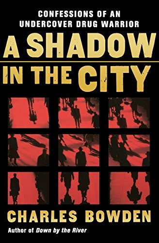 Charles Bowden A Shadow In The City Confessions Of An Undercover Drug Warrior