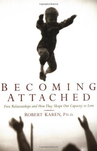 Robert Karen Becoming Attached First Relationships And How They Shape Our Capaci
