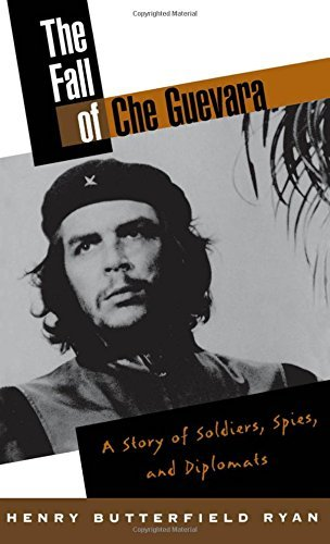 Henry Butterfield Ryan The Fall Of Che Guevara A Story Of Soldiers Spies And Diplomats