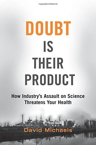 David Michaels Doubt Is Their Product How Industry's Assault On Science Threatens Your