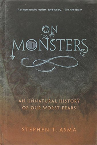 Stephen T. Asma On Monsters An Unnatural History Of Our Worst Fears