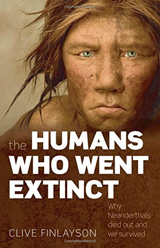 Clive Finlayson The Humans Who Went Extinct Why Neanderthals Died Out And We Survived
