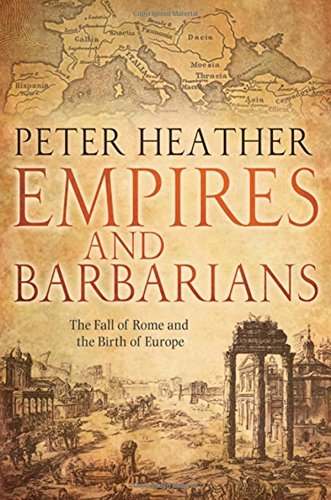 Peter Heather Empires And Barbarians The Fall Of Rome And The Birth Of Europe
