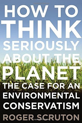 Roger Scruton How To Think Seriously About The Planet The Case For An Environmental Conservatism