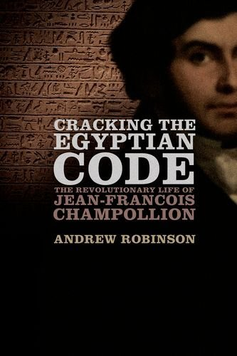 Andrew Robinson Cracking The Egyptian Code The Revolutionary Life Of Jean Francois Champolli