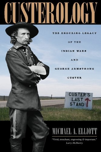 Michael A. Elliott Custerology The Enduring Legacy Of The Indian Wars And George