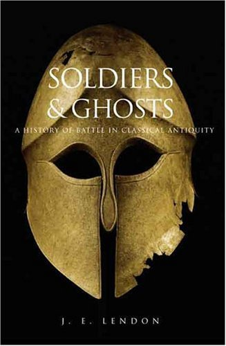 J. E. Lendon Soldiers & Ghosts A History Of Battle In Classical Antiquity