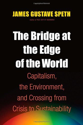 James Gustave Speth Bridge At The Edge Of The World The Capitalism The Environment And Crossing From Cr