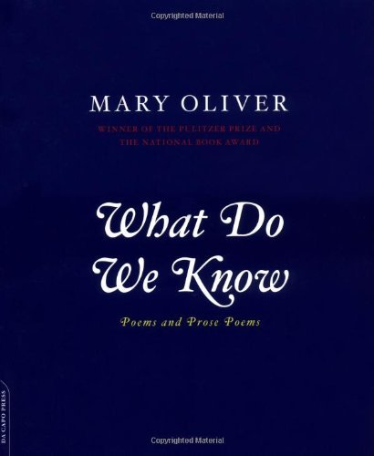 Mary Oliver What Do We Know Poems And Prose Poems