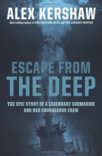 Alex Kershaw Escape From The Deep The Epic Story Of A Legendary Submarine And Her C