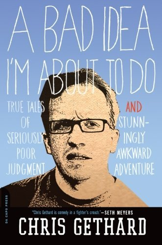 Chris Gethard A Bad Idea I'm About To Do True Tales Of Seriously Poor Judgment And Stunnin