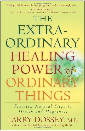 Larry Dossey The Extraordinary Healing Power Of Ordinary Things Fourteen Natural Steps To Health And Happiness