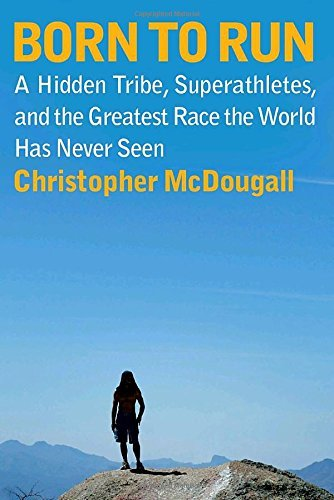 Christopher Mcdougall Born To Run A Hidden Tribe Superathletes And The Greatest R