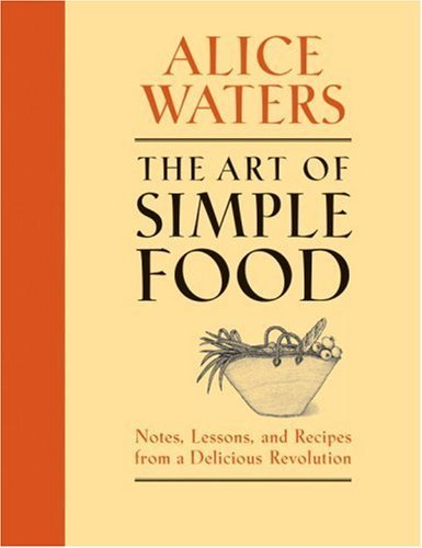 Alice Waters The Art Of Simple Food Notes Lessons And Recipes From A Delicious Revo