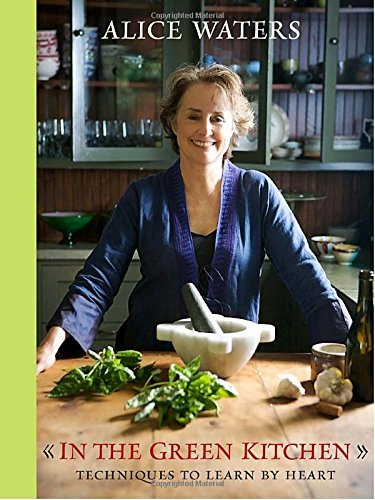 Alice Waters In The Green Kitchen Techniques To Learn By Heart