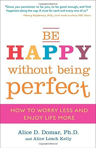 Alice D. Domar Be Happy Without Being Perfect How To Worry Less And Enjoy Life More