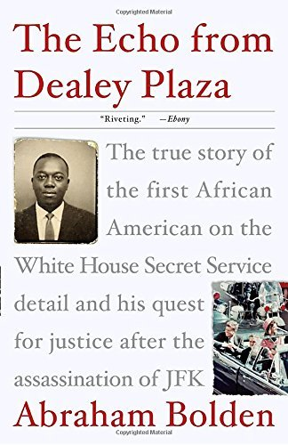 Abraham Bolden The Echo From Dealey Plaza The True Story Of The First African American On T