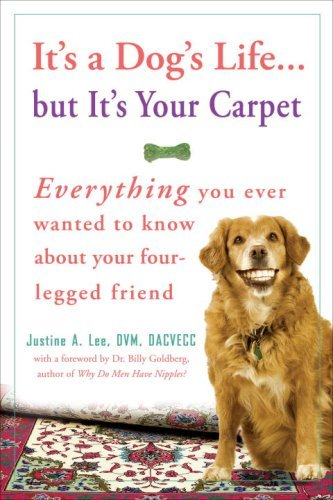 Justine Lee It's A Dog's Life... But It's Your Carpet Everything You Ever Wanted To Know About Your Fou