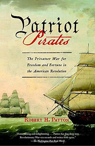 Robert H. Patton Patriot Pirates The Privateer War For Freedom And Fortune In The