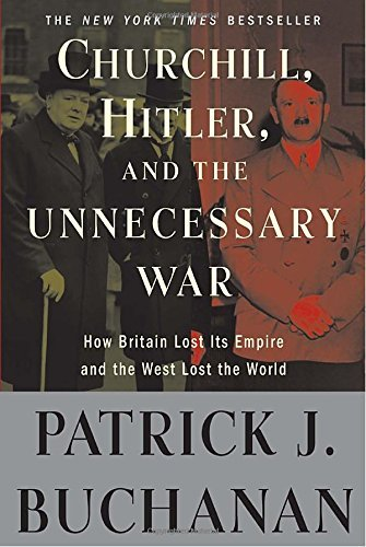 "Patrick J. Buchanan Churchill Hitler And ""the Unnecessary War"" How Britain Lost Its Empire And The West Lost The"