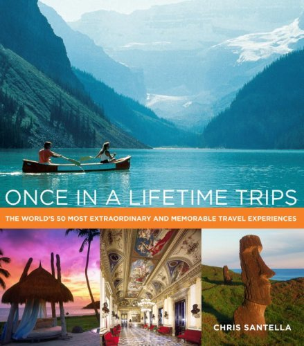 Chris Santella Once In A Lifetime Trips The World's 50 Most Extraordinary And Memorable T