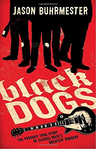 Jason Buhrmester Black Dogs The Possibly True Story Of Classic Rock's Greates