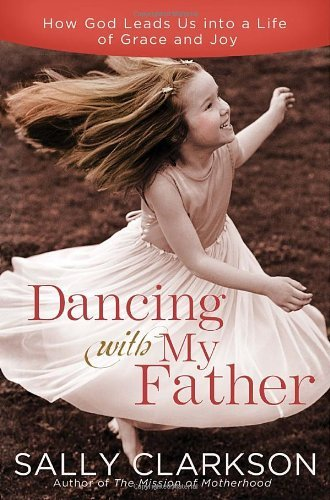 Sally Clarkson Dancing With My Father How God Leads Us Into A Life Of Grace And Joy