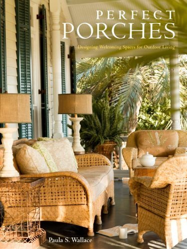 Paula S. Wallace Perfect Porches Designing Welcoming Spaces For Outdoor Living