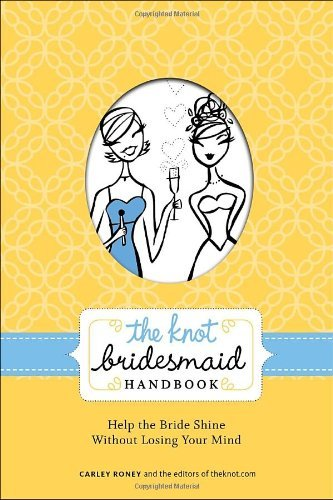 Carley Roney The Knot Bridesmaid Handbook Help The Bride Shine Without Losing Your Mind