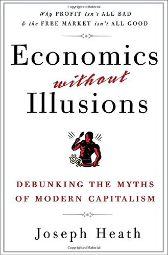 Joseph Heath Economics Without Illusions Debunking The Myths Of Modern Capitalism