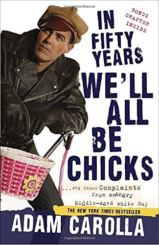Adam Carolla In Fifty Years We'll All Be Chicks . . . And Other Complaints From An Angry Middle A