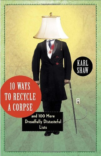 Karl Shaw 10 Ways To Recycle A Corpse And 100 More Dreadfully Distasteful Lists
