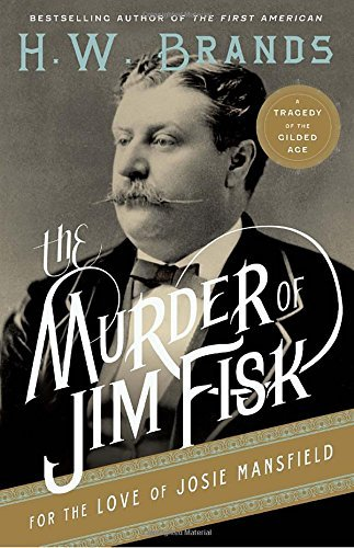H. W. Brands The Murder Of Jim Fisk For The Love Of Josie Mansf A Tragedy Of The Gilded Age