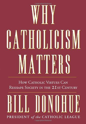 Bill Donohue Why Catholicism Matters How Catholic Virtues Can Reshape Society In The 2