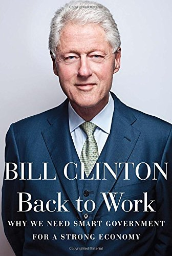 Clinton Bill Etc Back To Work Why We Need Smart Government For A Strong Economy
