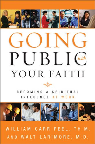 William C. Peel Going Public With Your Faith Becoming A Spiritual Influence At Work