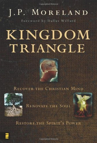 J. P. Moreland Kingdom Triangle Recover The Christian Mind Renovate The Soul Re