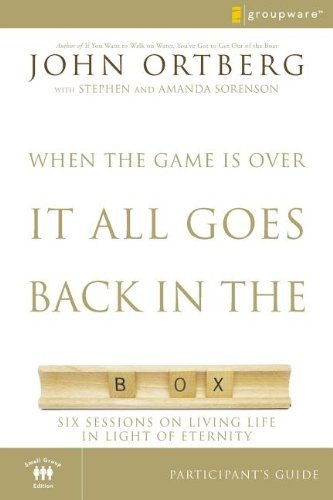 John Ortberg When The Game Is Over It All Goes Back In The Box Six Sessions On Living Life In The Light Of Etern Small Group